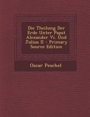 Theilung Der Erde Unter Papst Alexander VI. Und Julius II