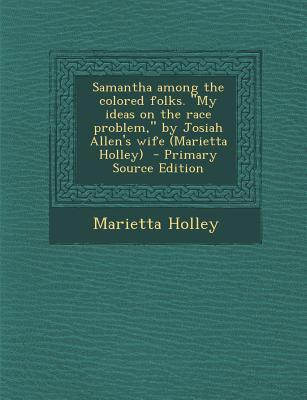 Samantha Among the Colored Folks. My Ideas on the Race Problem, by Josiah Allen's Wife (Marietta Holley) - Primary Source Edition