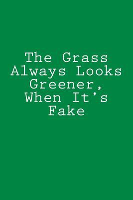 The Grass Always Looks Greener, When It's Fake