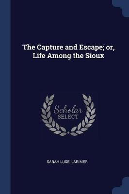 The Capture and Escape; Or, Life Among the Sioux