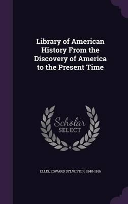 Library of American History from the Discovery of America to the Present Time