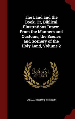 The Land and the Book, Or, Biblical Illustrations Drawn from the Manners and Customs, the Scenes and Scenery of the Holy Land; Volume 2