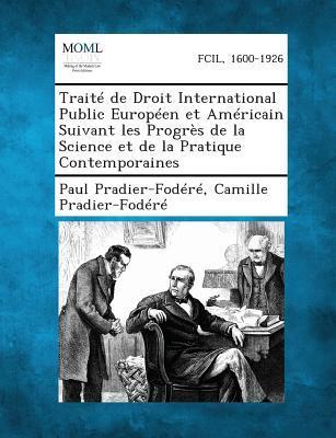 Traite de Droit International Public Europeen Et Americain Suivant Les Progres de La Science Et de La Pratique Contemporaines