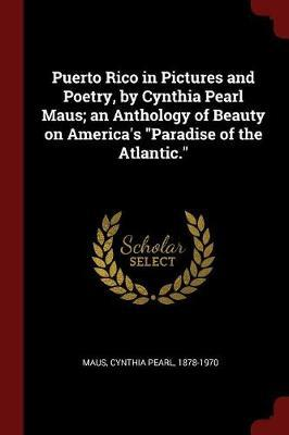 Puerto Rico in Pictures and Poetry, by Cynthia Pearl Maus; An Anthology of Beauty on America's Paradise of the Atlantic