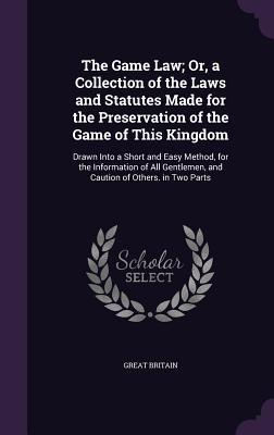 The Game Law; Or, a Collection of the Laws and Statutes Made for the Preservation of the Game of This Kingdom