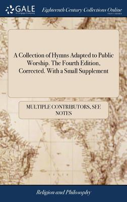 A Collection of Hymns Adapted to Public Worship. the Fourth Edition, Corrected. with a Small Supplement