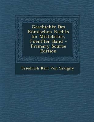 Geschichte Des Romischen Rechts Im Mittelalter, Fuenfter Band - Primary Source Edition
