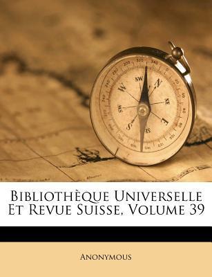 Bibliotheque Universelle Et Revue Suisse, Volume 39