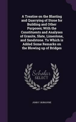 A Treatise on the Blasting and Quarrying of Stone for Building and Other Purposes; With the Constituents and Analyses of Granite, Slate, Limestone, ... Some Remarks on the Blowing Up of Bridges