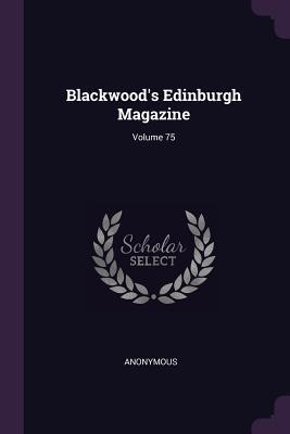 Blackwood's Edinburgh Magazine; Volume 75
