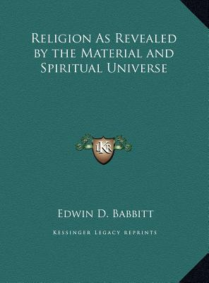 Religion as Revealed by the Material and Spiritual Universe Religion as Revealed by the Material and Spiritual Universe