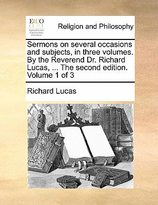 Sermons on Several Occasions and Subjects, in Three Volumes. by the Reverend Dr. Richard Lucas. the Second Edition. Volume 1 of 3
