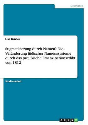 Stigmatisierung durch Namen? Die Veränderung jüdischer Namenssysteme durch das preußische Emanzipationsedikt von 1812