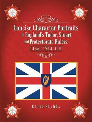 Concise Character Portraits of England's Tudor, Stuart Andprotectorate Rulers