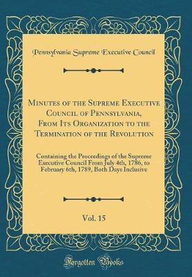 Minutes of the Supreme Executive Council of Pennsylvania, From Its Organization to the Termination of the Revolution, Vol. 15