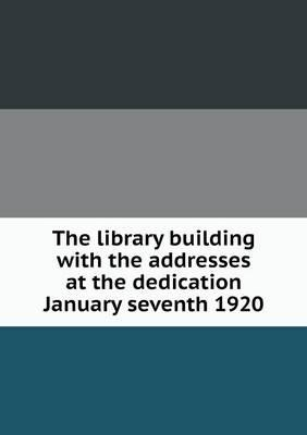 The Library Building with the Addresses at the Dedication January Seventh 1920