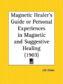 The Magnetic Healer's Guide Or Personal Experiences in Magnetic and Suggestive Healing - 1903