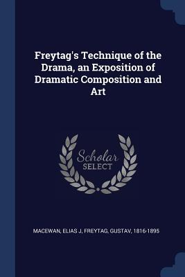 Freytag's Technique of the Drama, an Exposition of Dramatic Composition and Art