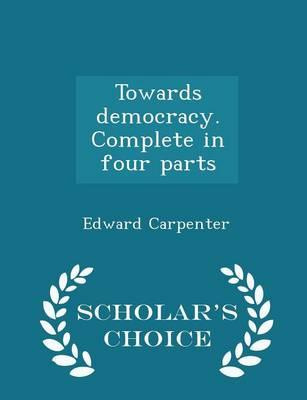 Towards Democracy. Complete in Four Parts - Scholar's Choice Edition