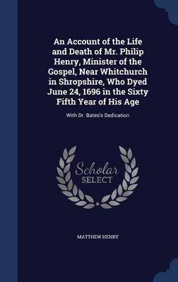 An Account of the Life and Death of Mr. Philip Henry, Minister of the Gospel, Near Whitchurch in Shropshire, Who Dyed June 24, 1696 in the Sixty Fifth Year of His Age