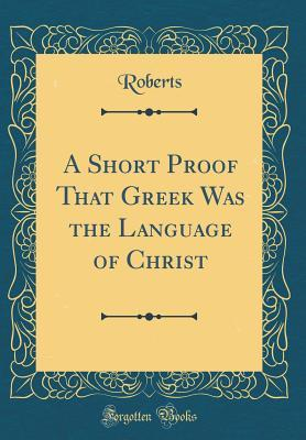 A Short Proof That Greek Was the Language of Christ (Classic Reprint)