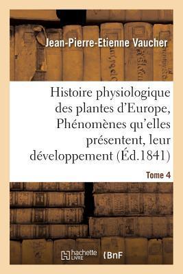 Histoire Physiologique des Plantes d'Europe, Exposition des Phénomènes Qu'Elles Presentent Tome 4