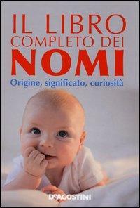 Il libro completo dei nomi. Origine, significato, curiosità
