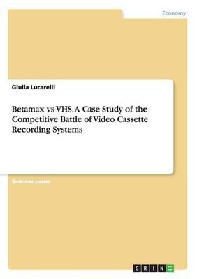 Betamax vs VHS. A Case Study of the Competitive Battle of Video Cassette Recording Systems