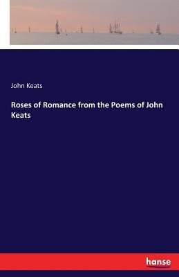 Roses of Romance from the Poems of John Keats