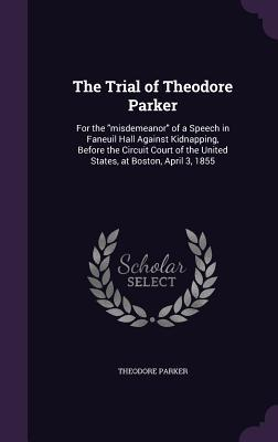 The Trial of Theodore Parker, for the Misdemeanor of a Speech in Faneuil Hall Against Kidnapping, Before the Circuit Court of the United States, at Boston, April 3, 1855