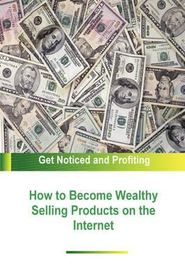 How to Become Wealthy Selling Products on the Internet