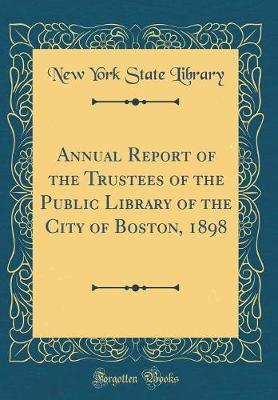 Annual Report of the Trustees of the Public Library of the City of Boston, 1898 (Classic Reprint)