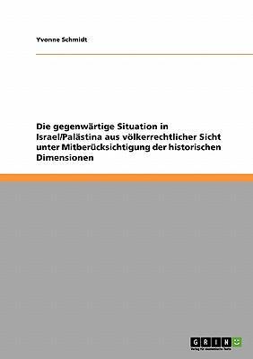 Die gegenwärtige Situation in Israel/Palästina aus völkerrechtlicher Sicht unter Mitberücksichtigung der historischen Dimensionen