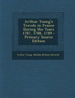 Arthur Young's Travels in France During the Years 1787, 1788, 1789 - Primary Source Edition