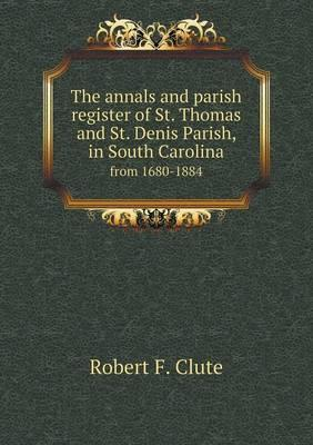 The Annals and Parish Register of St. Thomas and St. Denis Parish, in South Carolina from 1680-1884