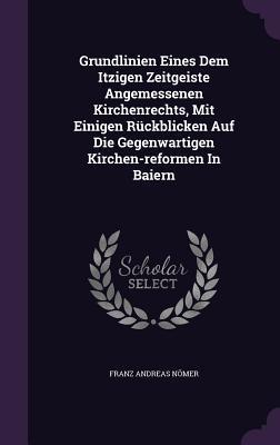 Grundlinien Eines Dem Itzigen Zeitgeiste Angemessenen Kirchenrechts, Mit Einigen Ruckblicken Auf Die Gegenwartigen Kirchen-Reformen in Baiern