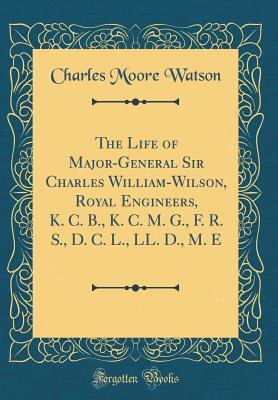 The Life of Major-General Sir Charles William-Wilson, Royal Engineers, K. C. B., K. C. M. G., F. R. S., D. C. L., LL. D., M. E (Classic Reprint)