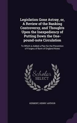 Legislation Gone Astray, Or, a Review of the Banking Controversy, and Thoughts Upon the Inexpediency of Putting Down the One-Pound-Note Circulation