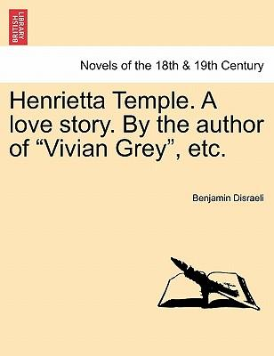 Henrietta Temple. A love story. By the author of Vivian Grey, etc.