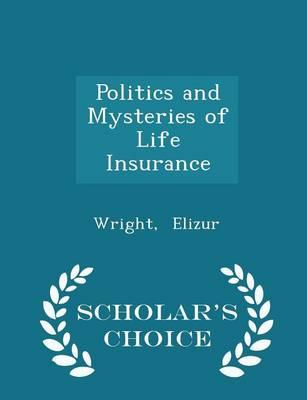 Politics and Mysteries of Life Insurance - Scholar's Choice Edition