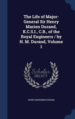 The Life of Major-General Sir Henry Marion Durand, K.C.S.I., C.B., of the Royal Engineers / By H. M. Durand, Volume 1