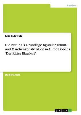 Die Natur als Grundlage figuraler Traum- und Märchenkonstruktion in Alfred Döblins 'Der Ritter Blaubart'