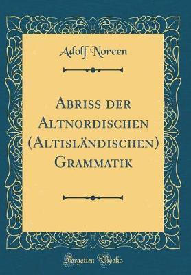 Abriss der Altnordischen (Altisländischen) Grammatik (Classic Reprint)