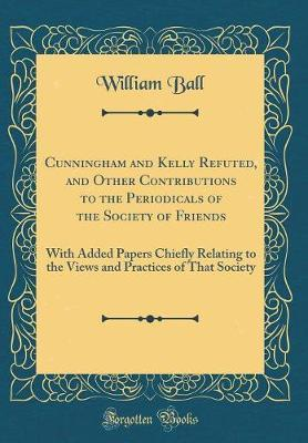 Cunningham and Kelly Refuted, and Other Contributions to the Periodicals of the Society of Friends