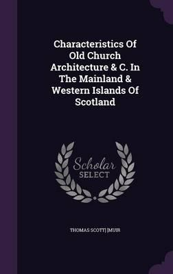 Characteristics of Old Church Architecture & C. in the Mainland & Western Islands of Scotland