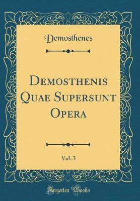 Demosthenis Quae Supersunt Opera, Vol. 3 (Classic Reprint)