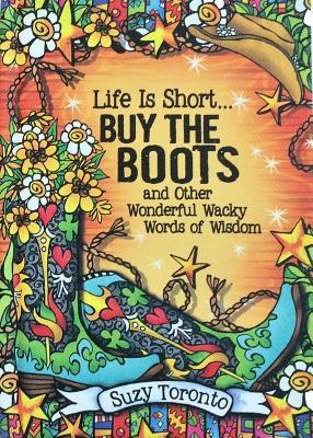 Life Is Short… Buy the Boots and Other Wonderful Wacky Words of Wisdom