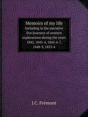 Memoirs of My Life Including in the Narrative Five Journeys of Western Explorations During the Years 1842, 1843-4, 1845-6-7, 1848-9, 1853-4