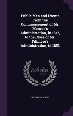 Public Men and Events from the Commencement of Mr. Monroe's Administration, in 1817, to the Close of Mr. Fillmore's Administration, in 1853