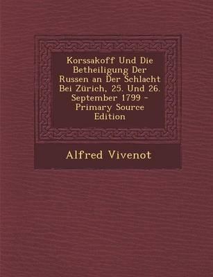Korssakoff Und Die Betheiligung Der Russen an Der Schlacht Bei Zurich, 25. Und 26. September 1799